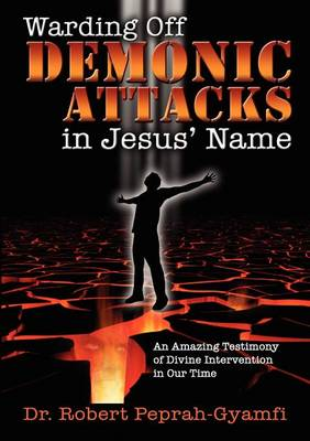 WARDING OFF DEMONIC ATTACKS IN JESUs' NAME- An Amazing Testimony of Divine Intervention in Our Time (Paperback)