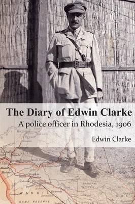 The Diary of Edwin Clarke: A Police Officer in Rhodesia, 1906 (Paperback)