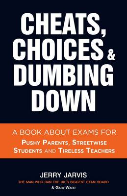 Cheats, Choices & Dumbing Down: A Book About Exams for Pushy Parents, Streetwise Students and Tireless Teachers (Paperback)