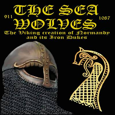 The Sea Wolves: The Viking Creation of Normandy and Its Iron Dukes - The Normans 6 (Paperback)