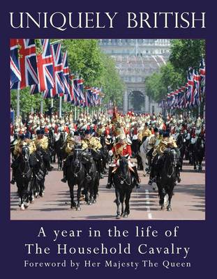 Uniquely British: A Year in the Life of the Household Cavalry (Hardback)