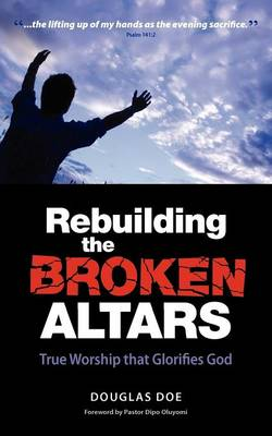 Rebuilding the Broken Altars: True Worship That Glorifies God (Paperback)