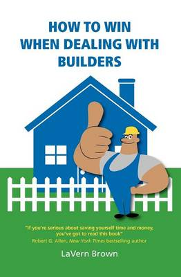 How to Win When Dealing with Builders: If You're Serious About Saving Yourself Time and Money, You've Got to Read This Book. Robert G. Allen, New York Times Bestselling Author (Paperback)