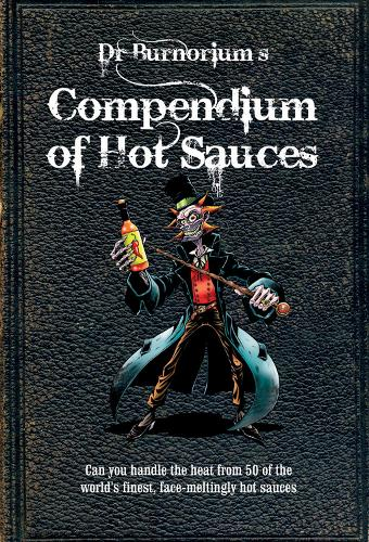 Dr Burnorium's Compendium of Hot Sauces: Can You Handle the Heat from 50 of the World's Finest, Face-Meltingly Hot Sauces? (Hardback)