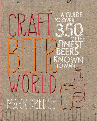 Craft Beer World: A Guide to Over 350 of the Finest Beers Known to Man (Hardback)