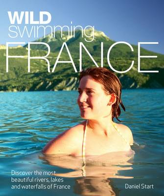 Wild Swimming France: Discover the Most Beautiful Rivers, Lakes and Waterfalls of France - Wild Swimming (Paperback)