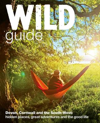 Wild Guide - Devon, Cornwall and South West: Hidden Places, Great Adventures and the Good Life  (including Somerset and Dorset) - Wild Guides (Paperback)