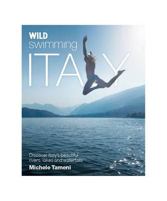 Wild Swimming Italy: Discover the Most Beautiful Rivers, Lakes and Waterfalls of Italy - Wild Swimming (Paperback)