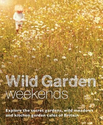 Wild Garden Weekends: Explore the Secret Gardens, Wild Meadows and Kitchen Garden Cafes of Britain (Paperback)