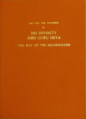 Life and Teaching of His Divinity Shri Guru Deva: The Way of the Householder (Hardback)