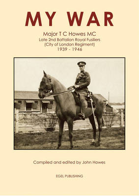 My War: Major T.C. Howes MC, Late 2nd Battalion Royal Fusiliers: City of London Regiment 1939 - 1946 (Paperback)