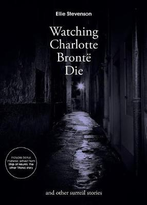 Watching Charlotte Bronte Die: And Other Surreal Stories (Paperback)