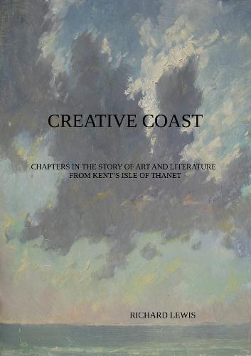 CREATIVE COAST: Chapters in the Story of Art and Literature from Kent's Isle of Thanet (Paperback)