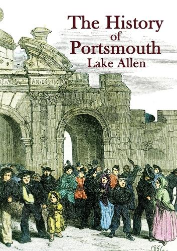 The History of Portsmouth: Containing a Full and Enlarged Account of its Ancient and Present State; With Particular Descriptions of the Dock-Yard, Gun-Wharf, Haslar Hospital, the Towns of Portsea and Gosport, Porchester Castle, the Isle of Wight and the Most Remarkable Places in the Vicinity (Paperback)