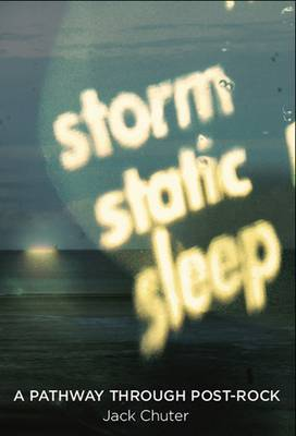 Storm Static Sleep: A Pathway Through Post-Rock (Paperback)