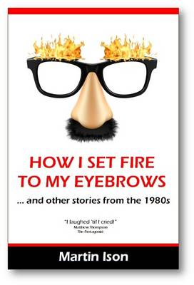How I Set Fire to My Eyebrows: (And Other Stories from the 1980's) (Paperback)