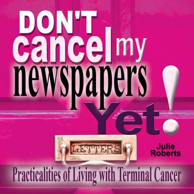 Don't Cancel My Newspaper Yet!: Practicalities of Living with Terminal Cancer (Paperback)