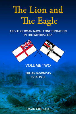 The Lion and the Eagle: Volume 2: Anglo-German Naval Confrontation in the Imperial Era - 1914-1915 (Paperback)