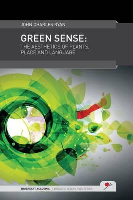 Green Sense: The Aesthetics of Plants, Place, and Language - TrueHeart Academic Bridging Disciplines (Hardback)