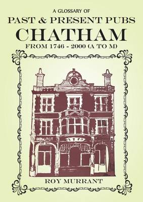 A Glossary of Past and Present Pubs: Chatham from 1746-2000 (Paperback)