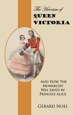 The Heroism of Queen Victoria: And How the Monarchy Was Saved by Princess Alice (Paperback)