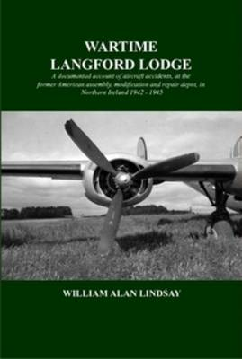 Wartime Langford Lodge: A Documented Account of Aircraft Accidents at the Former American Assembly, Modification and Repair Depot, in Northern Ireland 1942-1945 (Paperback)