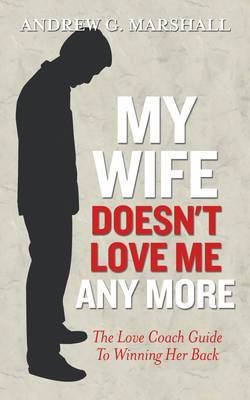 My Wife Doesn't Love Me Any More: The love coach guide to winning her back (Paperback)