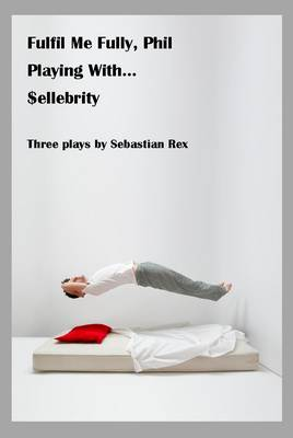 Fulfil Me Fully Phil, Playing With... and $ellebrity: Three Plays by Sebastian Rex (Paperback)