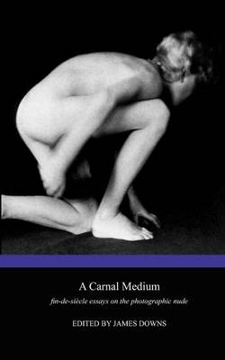 A Carnal Medium: Fin-de-siecle Essays on the Photographic Nude (Paperback)