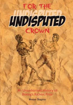 For the Undisputed Crown: An Unauthorised History of Boxing's Richest Prize (Paperback)