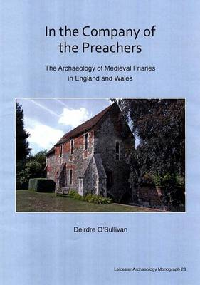In the Company of the Preachers: The Archaeology of Medieval Friaries in England and Wales - Leicester Archaeology Monographs 23 (Paperback)