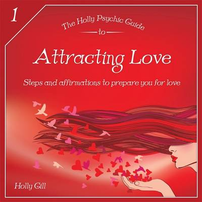 The Holly Psychic Guide to Attracting Love: Steps and Affirmations to Prepare You for Love - Holly Psychic Guide to 1 (Paperback)