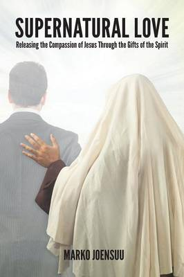 Supernatural Love: Releasing the Compassion of Jesus Through the Gifts of the Spirit (Paperback)