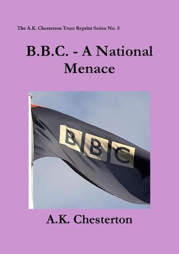 B.B.C. - A National Menace - The A.K. Chesterton Trust Reprint Series 8 (Paperback)