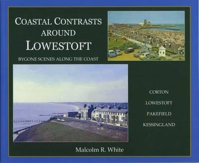 Coastal Contrasts Around Lowestoft: Bygone Scenes Along the Coast: Corton - Lowestoft - Pakefield - Kessingland - Sea and Land Heritage Research Series 22 (Paperback)
