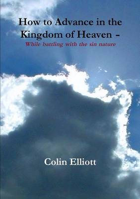 How to Advance in the Kingdom of Heaven - While Battling with the Sin Nature: Hope is at Hand for You to Enjoy Your Life Right Now, in the Midst of Life's Storm (Paperback)