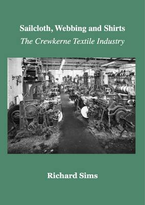 The Sailcloth, Webbing and Shirts: The Crewkerne Textile Industry (Paperback)