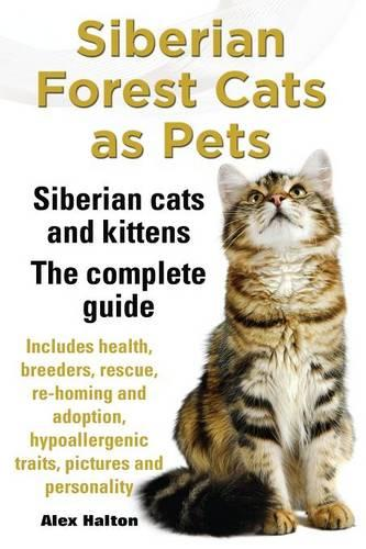 Siberian Forest Cats as Pets. Siberian cats and kittens. Complete Guide Includes health, breeders, rescue, re-homing and adoption, hypoallergenic traits, pictures & personality (Paperback)