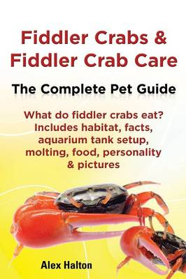 Fiddler Crabs & Fiddler Crab Care. Complete Pet Guide. What do fiddler crabs eat? Includes habitat, facts, aquarium tank setup, molting, food, personality & pictures (Paperback)