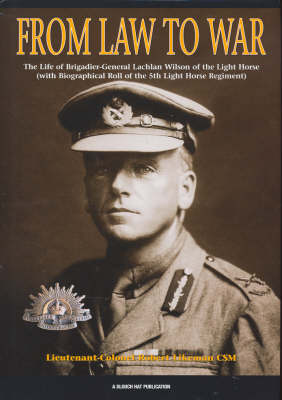 Law to War: The Life of Brigadier-General Lachlan Wilson of the Light Horse (Hardback)