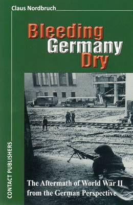 Bleeding Germany Dry: The Aftermath of World War II from the German Perspective (Paperback)