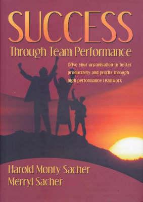 Success Through Team Performance: Drive Your Organisation to Better Productivity and Profits Through High Performance Teamwork (Hardback)