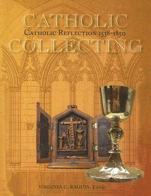 Catholic Collecting, Catholic Reflection 1538-1850: Objects as a Measure of Reflection on a Catholic Past and the Construction of a Recusant Identity in England and the United States (Paperback)
