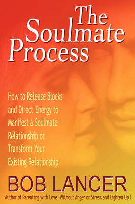 The Soulmate Process: How to Release Blocks and Direct Energy to Manifest a Soulmate Relationship or Transform Your Existing Relationship (Paperback)