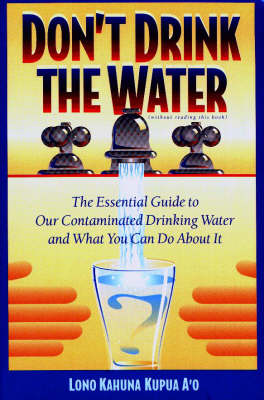 Don'T Drink the Water (without Reading This Book): Essential Guide to Our Contaminated Drinking Water and What You Can Do About it (Paperback)