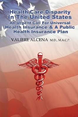 Health Care in the United States an Urgent Call for Universal Health Insurance and A Public Health Insurance Plan (Paperback)