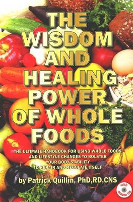 Wisdom and Healing Power of Whole Foods: The Ultimate Handbook for Using Whole Foods and Lifestyle Changes to Bolster Your Body's Ability to Repair and Regulate Itself (Paperback)