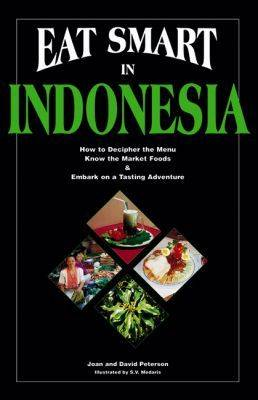 Eat Smart in Indonesia: How to Decipher the Menu, Know the Market Foods and Embark on a Tasting Adventure (Paperback)