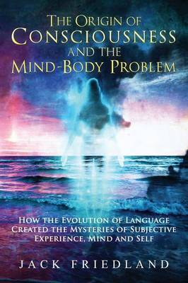 The Origin of Consciousness and the Mind-Body Problem (Hardback)