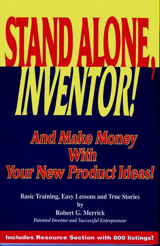 Stand Alone, Inventor!: And Make Money with Your New Product Ideas! - Basic Training, Easy Lessons and True Stories by Robert G.Merrick (Hardback)